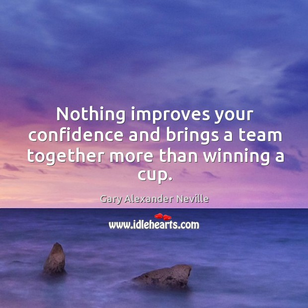 Nothing improves your confidence and brings a team together more than winning a cup. Image