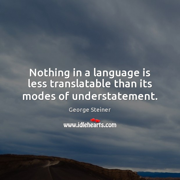 Nothing in a language is less translatable than its modes of understatement. Image