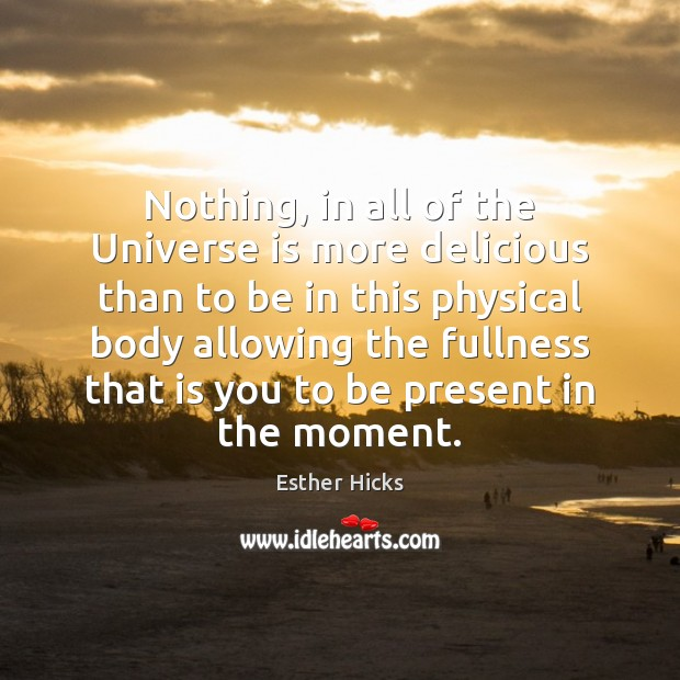 Nothing, in all of the Universe is more delicious than to be Esther Hicks Picture Quote