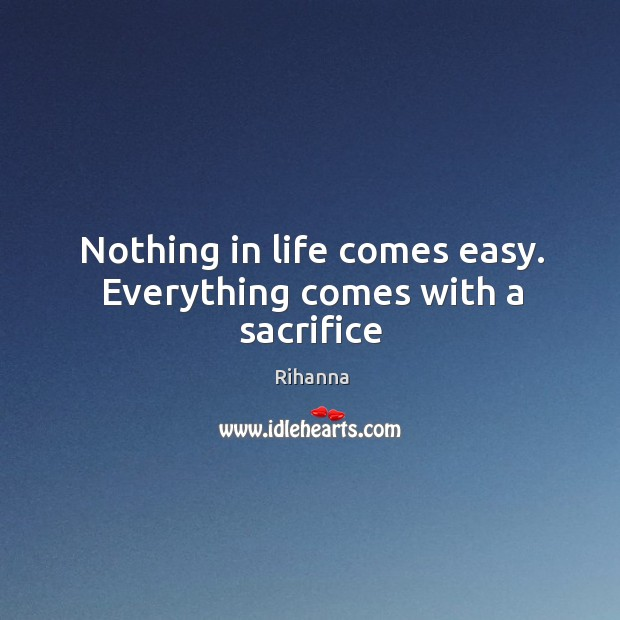 Nothing in life comes easy. Everything comes with a sacrifice Image