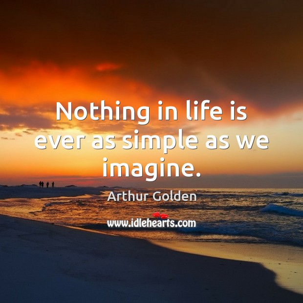 Nothing in life is ever as simple as we imagine. Arthur Golden Picture Quote