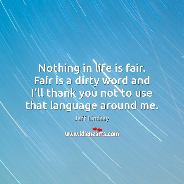 Nothing in life is fair. Fair is a dirty word and I'll Jeff Lindsay Picture Quote