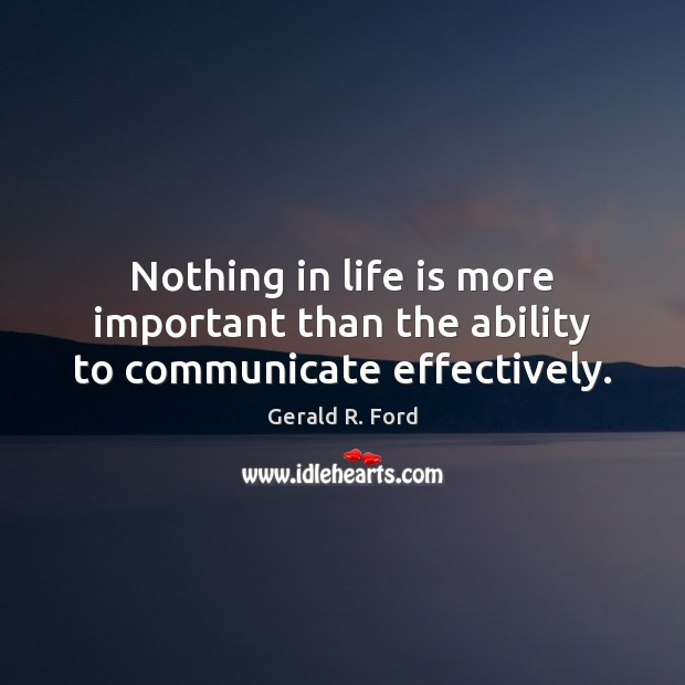 Nothing in life is more important than the ability to communicate effectively. Gerald R. Ford Picture Quote