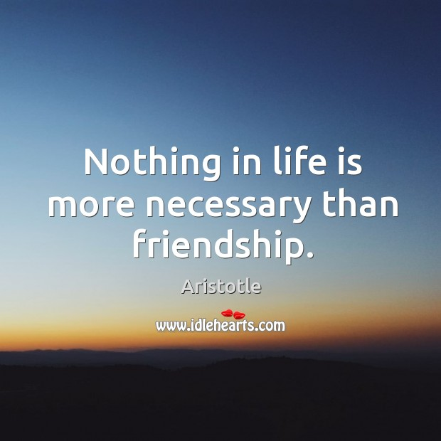 Image, Nothing in life is more necessary than friendship.