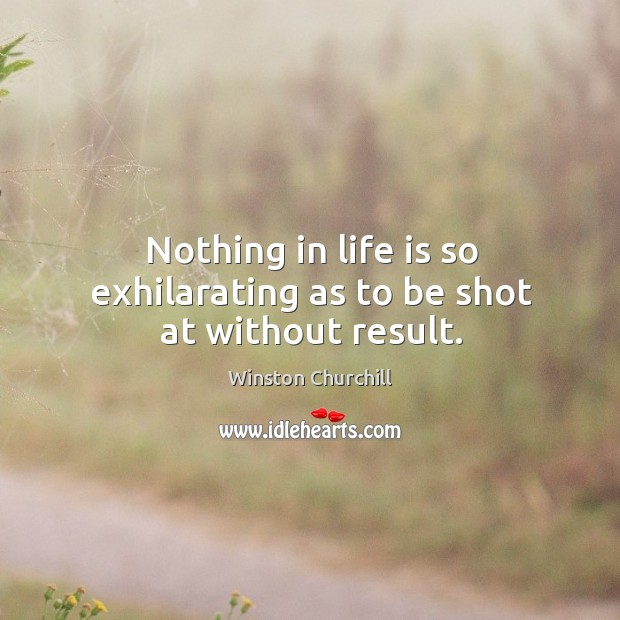 Image, Nothing in life is so exhilarating as to be shot at without result.