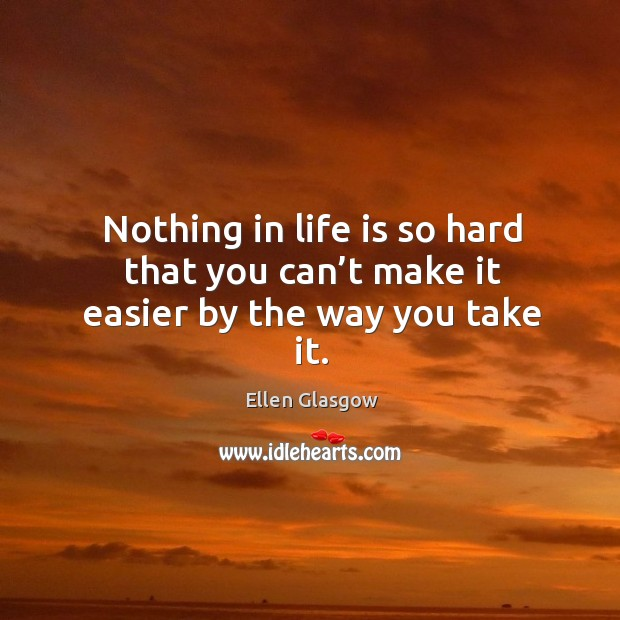 Image, Nothing in life is so hard that you can't make it easier by the way you take it.
