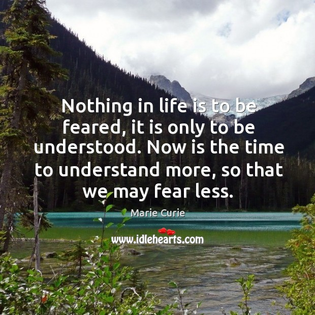 Image, Nothing in life is to be feared, it is only to be understood.