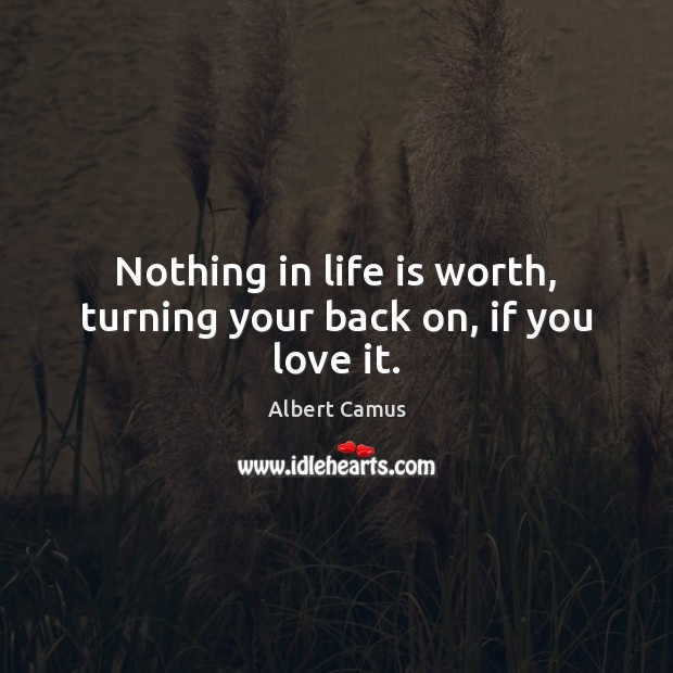 Image, Nothing in life is worth, turning your back on, if you love it.