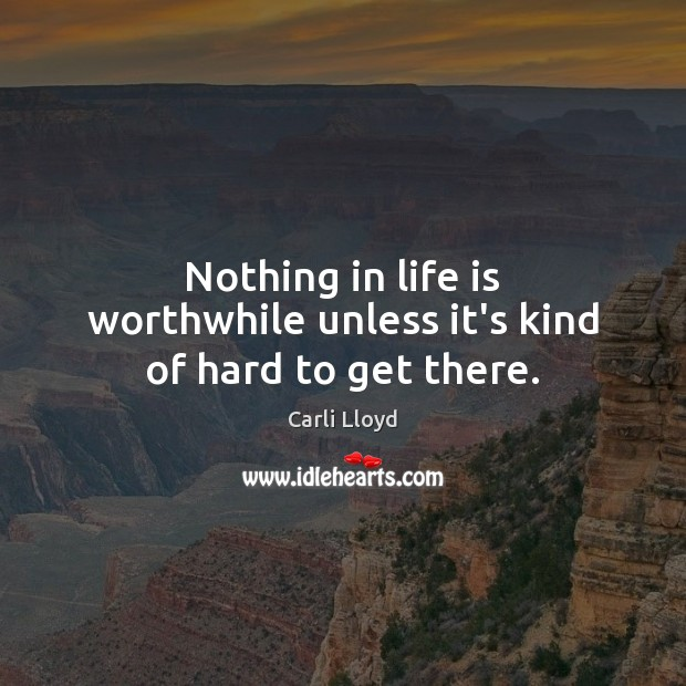 Image, Nothing in life is worthwhile unless it's kind of hard to get there.