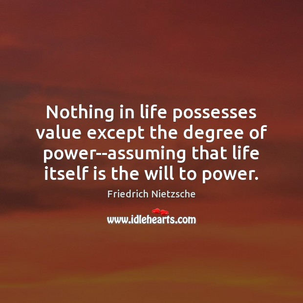 Image, Nothing in life possesses value except the degree of power–assuming that life