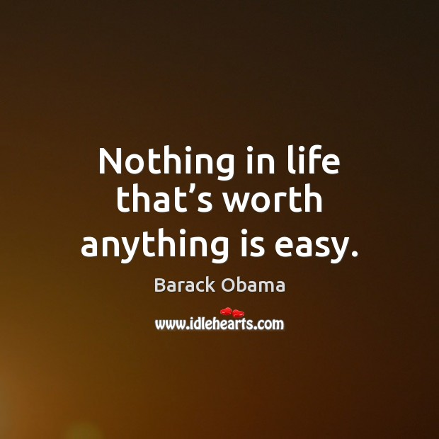 Nothing in life that's worth anything is easy. Barack Obama Picture Quote