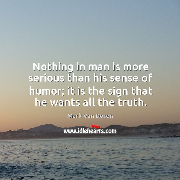 Nothing in man is more serious than his sense of humor; it is the sign that he wants all the truth. Image