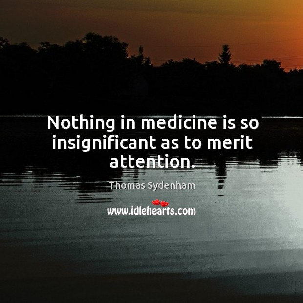 Nothing in medicine is so insignificant as to merit attention. Image