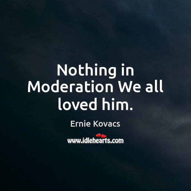 Image, Nothing in Moderation We all loved him.