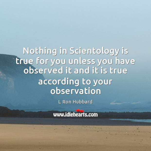 Nothing in Scientology is true for you unless you have observed it L Ron Hubbard Picture Quote