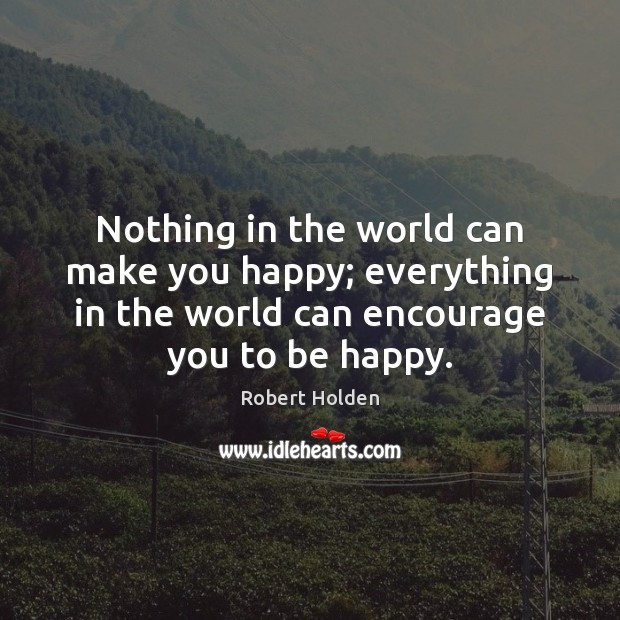 Nothing in the world can make you happy; everything in the world Image