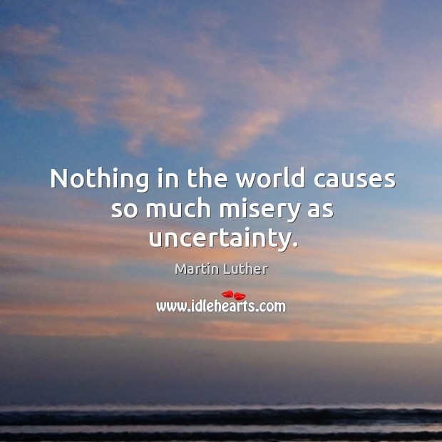 Nothing in the world causes so much misery as uncertainty. Image