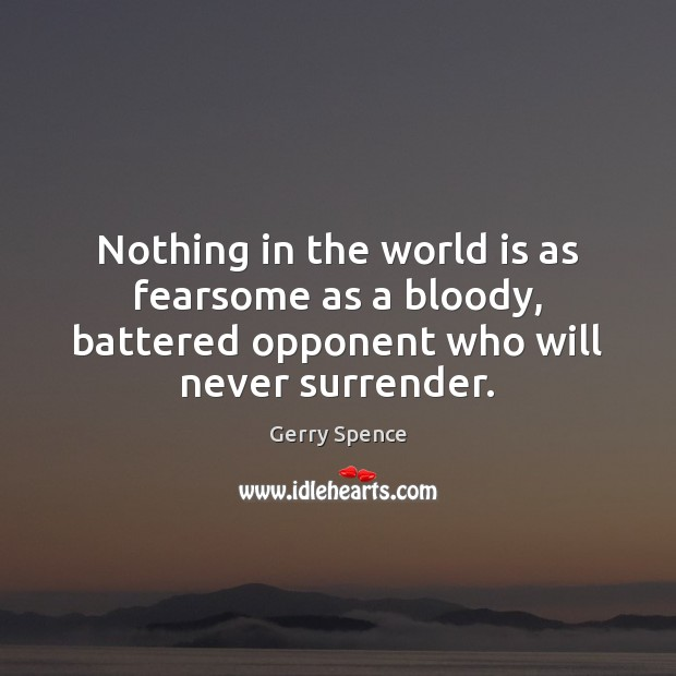 Nothing in the world is as fearsome as a bloody, battered opponent Gerry Spence Picture Quote