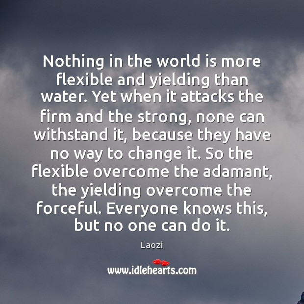Nothing in the world is more flexible and yielding than water. Yet Image