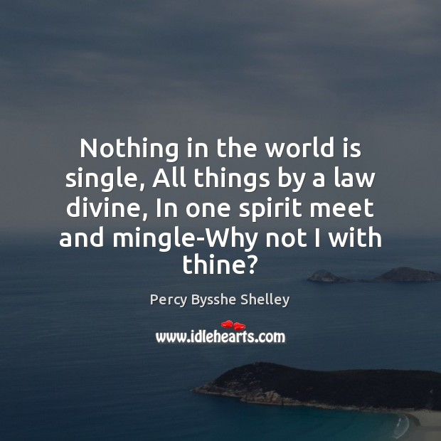 Nothing in the world is single, All things by a law divine, Percy Bysshe Shelley Picture Quote
