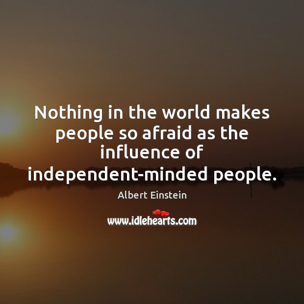 Image, Nothing in the world makes people so afraid as the influence of independent-minded people.