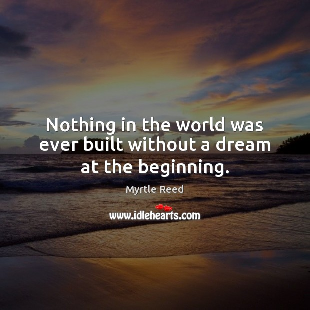 Nothing in the world was ever built without a dream at the beginning. Myrtle Reed Picture Quote
