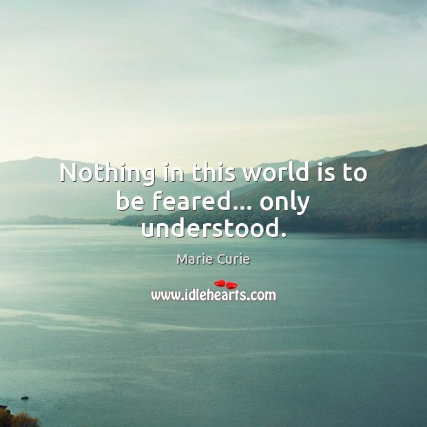 Image, Nothing in this world is to be feared… only understood.