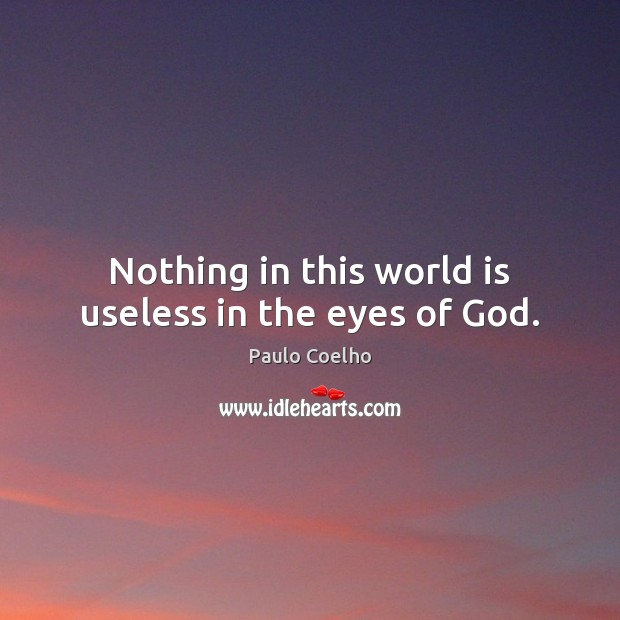 Image, Nothing in this world is useless in the eyes of God.