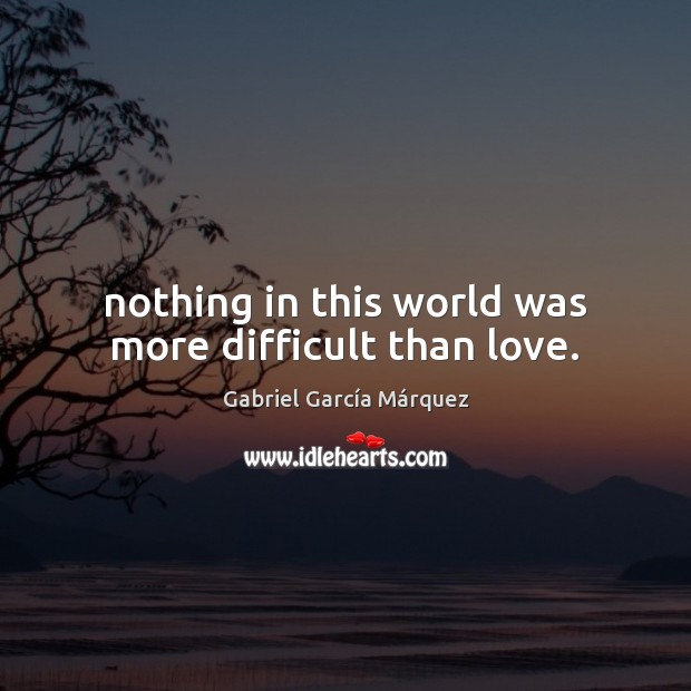 Nothing in this world was more difficult than love. Gabriel García Márquez Picture Quote