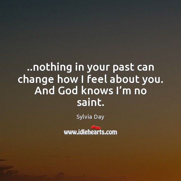 ..nothing in your past can change how I feel about you. And God knows I'm no saint. Sylvia Day Picture Quote