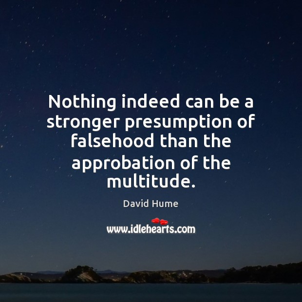 Nothing indeed can be a stronger presumption of falsehood than the approbation David Hume Picture Quote