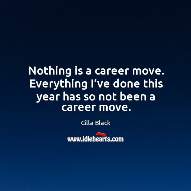 Nothing is a career move. Everything I've done this year has so not been a career move. Cilla Black Picture Quote