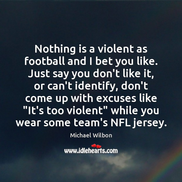 Image, Nothing is a violent as football and I bet you like. Just