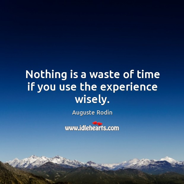 Nothing is a waste of time if you use the experience wisely. Image