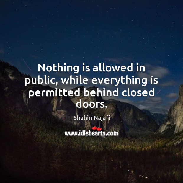 Nothing is allowed in public, while everything is permitted behind closed doors. Image