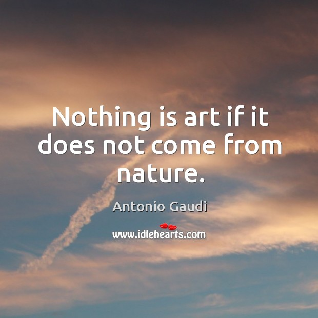 Nothing is art if it does not come from nature. Antonio Gaudi Picture Quote