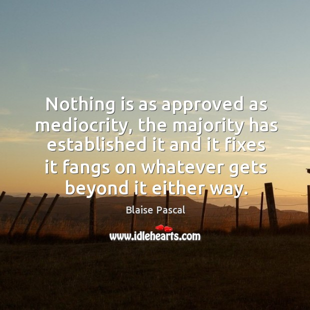 Nothing is as approved as mediocrity, the majority has established it and it fixes it fangs on whatever Image
