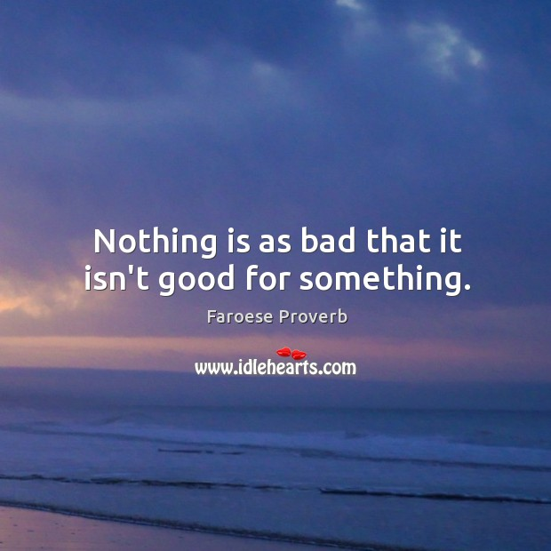 Nothing is as bad that it isn't good for something. Faroese Proverbs Image