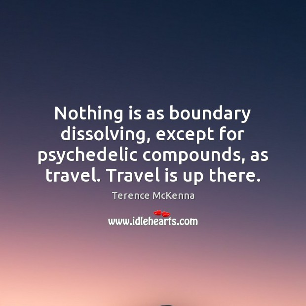 Image, Nothing is as boundary dissolving, except for psychedelic compounds, as travel. Travel