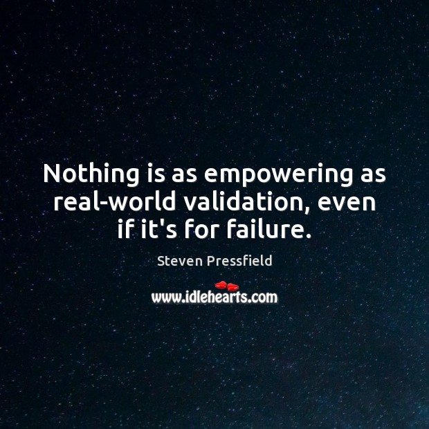 Nothing is as empowering as real-world validation, even if it's for failure. Steven Pressfield Picture Quote