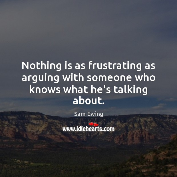 Nothing is as frustrating as arguing with someone who knows what he's talking about. Image