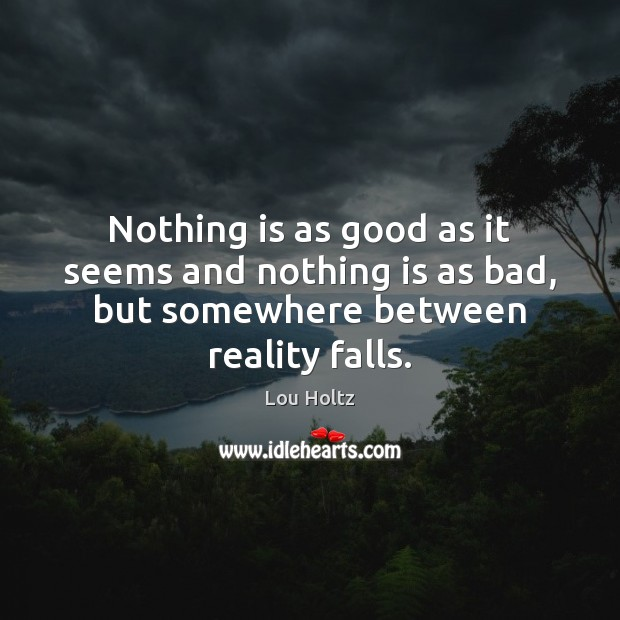Nothing is as good as it seems and nothing is as bad, but somewhere between reality falls. Lou Holtz Picture Quote