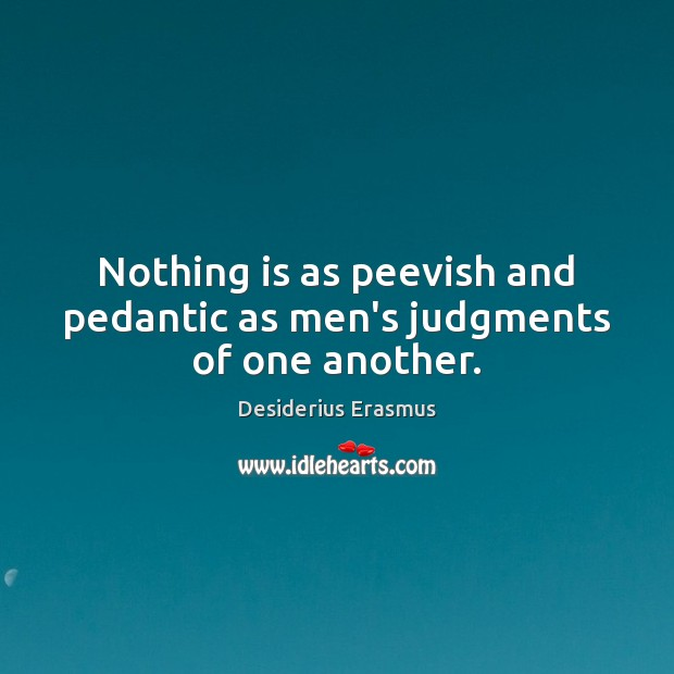 Nothing is as peevish and pedantic as men's judgments of one another. Desiderius Erasmus Picture Quote