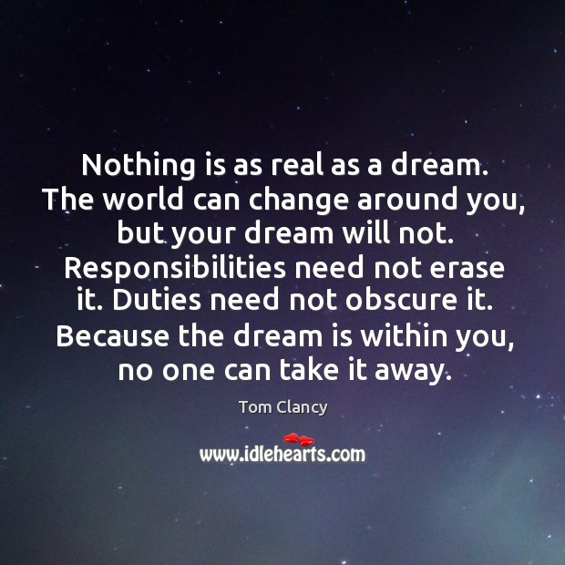 Nothing is as real as a dream. The world can change around you, but your dream will not. Image