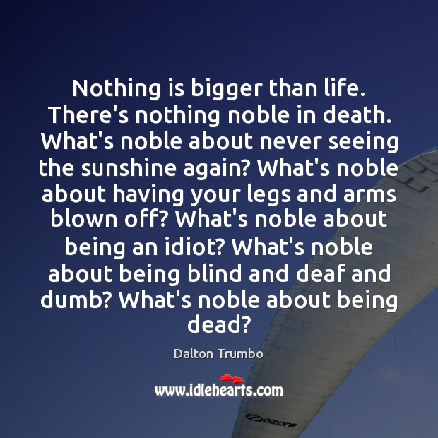 Image, Nothing is bigger than life. There's nothing noble in death. What's noble