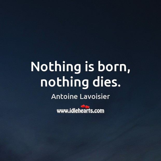 Nothing is born, nothing dies. Image