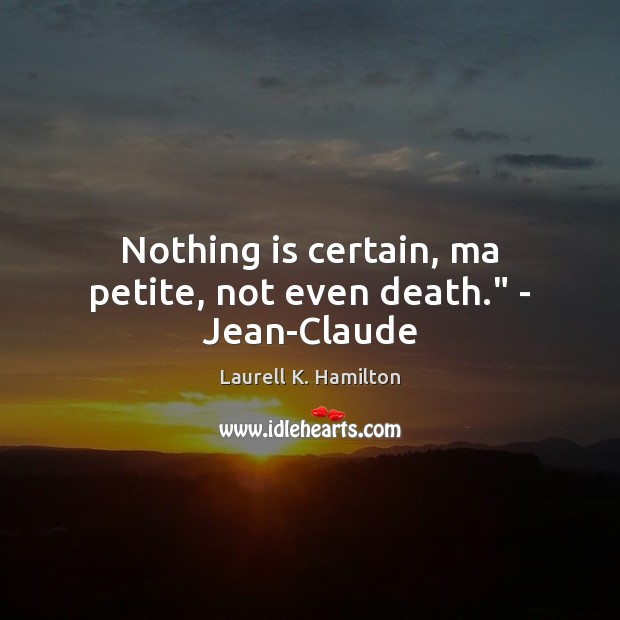 "Nothing is certain, ma petite, not even death."" – Jean-Claude Laurell K. Hamilton Picture Quote"