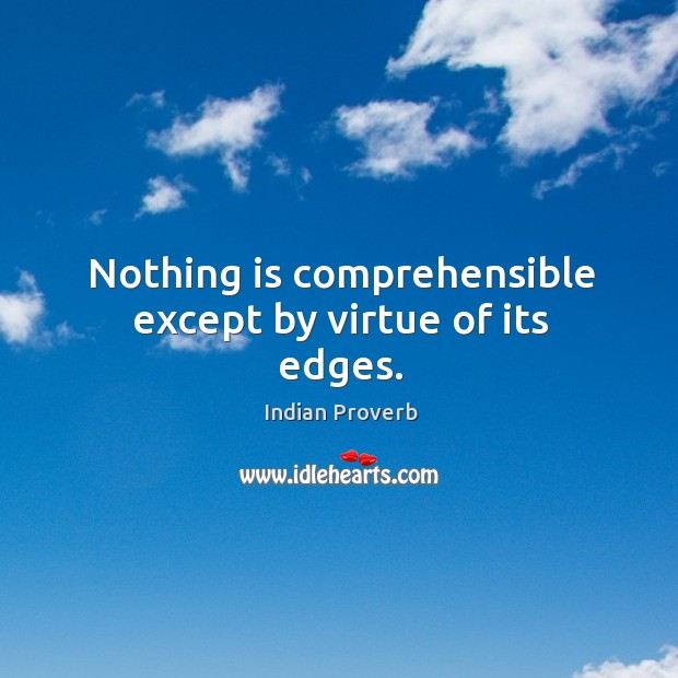 Nothing is comprehensible except by virtue of its edges. Indian Proverbs Image