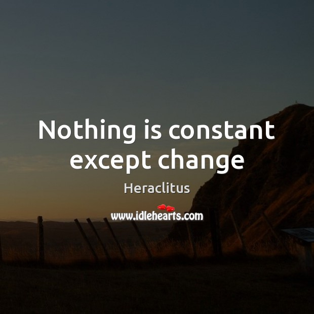 Nothing is constant except change Heraclitus Picture Quote