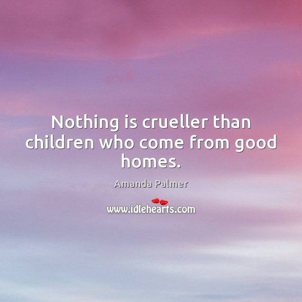 Image, Nothing is crueller than children who come from good homes.